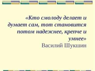 «Кто смолоду делает и думает сам, тот становится потом надежнее, крепче и умн