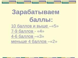 Зарабатываем баллы: 10 баллов и выше –«5» 7-9 баллов - «4» 4-6 баллов –«3» ме