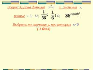 Вопрос 3).Дана функция у=6 и значения у, равные 1,5; 12; 6; . Выбрать те зна
