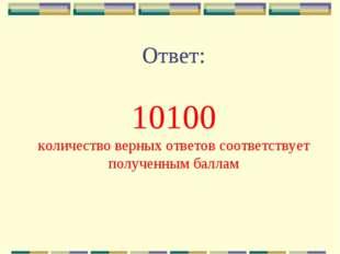 Ответ: 10100 количество верных ответов соответствует полученным баллам
