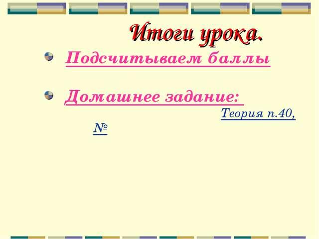 Итоги урока. Подсчитываем баллы Домашнее задание: Теория п.40, №