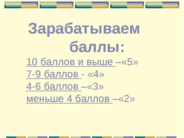 Зарабатываем баллы: 10 баллов и выше –«5» 7-9 баллов - «4» 4-6 баллов –«3» ме...