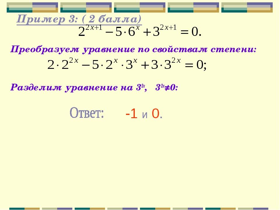 Пример 3: ( 2 балла) Преобразуем уравнение по свойствам степени: Разделим ур...