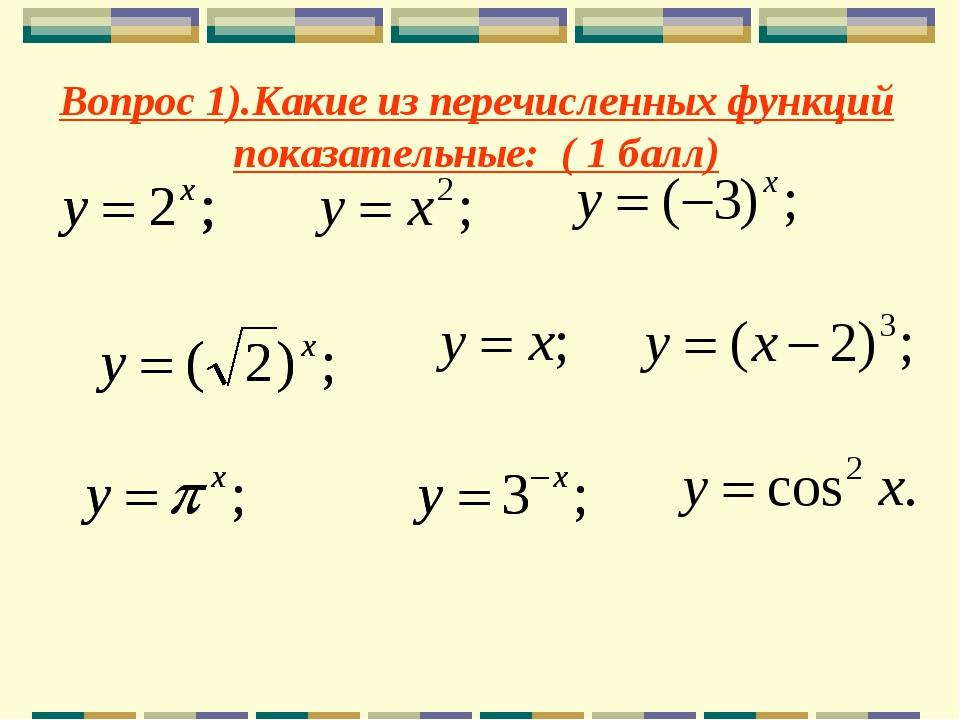 Вопрос 1).Какие из перечисленных функций показательные: ( 1 балл)