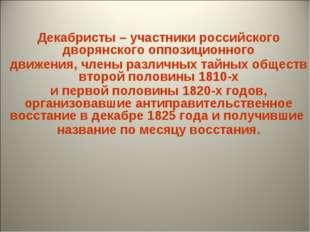 Декабристы – участники российского дворянского оппозиционного движения, член