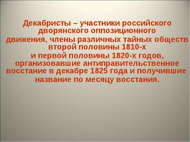 Декабристы – участники российского дворянского оппозиционного движения, член...