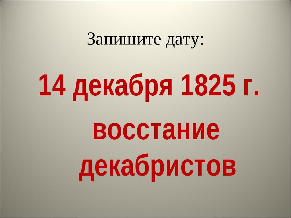 Запишите дату: 14 декабря 1825 г. восстание декабристов