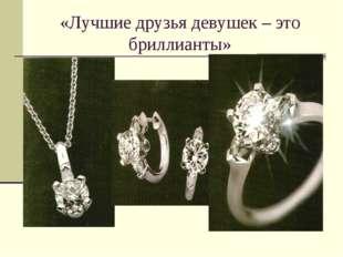 «Лучшие друзья девушек – это бриллианты»