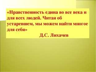 «Нравственность едина во все века и для всех людей. Читая об устаревшем, мы м