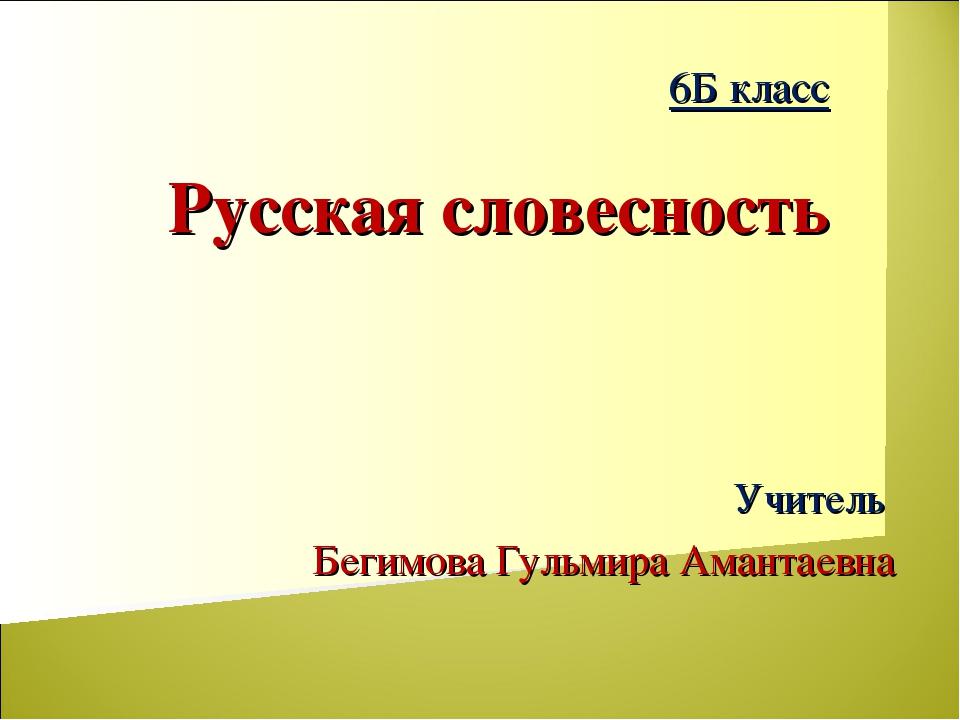 Учитель Бегимова Гульмира Амантаевна 6Б класс Русская словесность