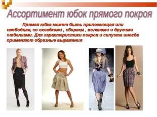 Прямая юбка может быть прилегающая или свободная, со складками , сборкам ,