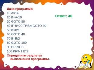 Дана программа: 10 A=14 20 B=A-10 30 GOTO 50 40 IF B=20 THEN GOTO 80 50 B=B*5