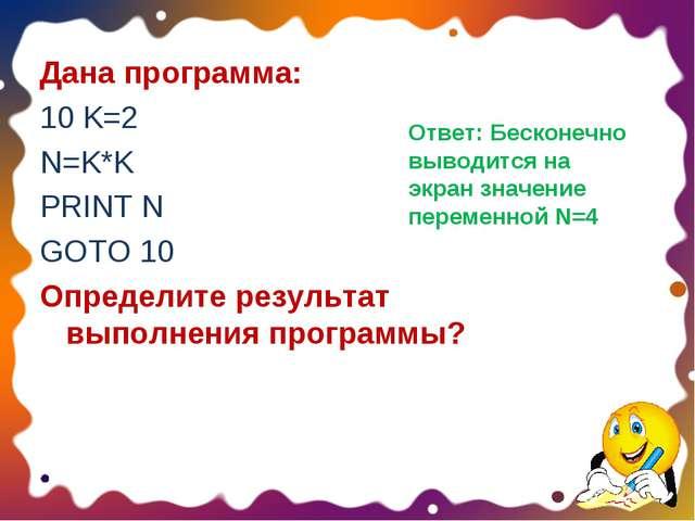 Дана программа: 10 K=2 N=K*K PRINT N GOTO 10 Определите результат выполнения...