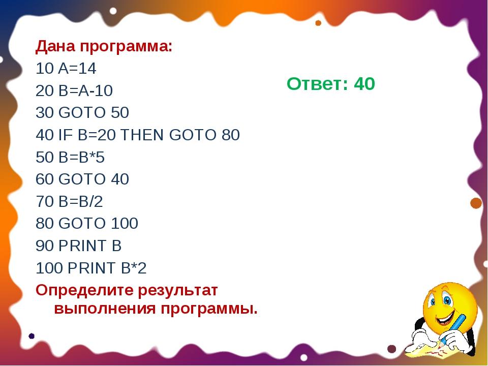 Дана программа: 10 A=14 20 B=A-10 30 GOTO 50 40 IF B=20 THEN GOTO 80 50 B=B*5...