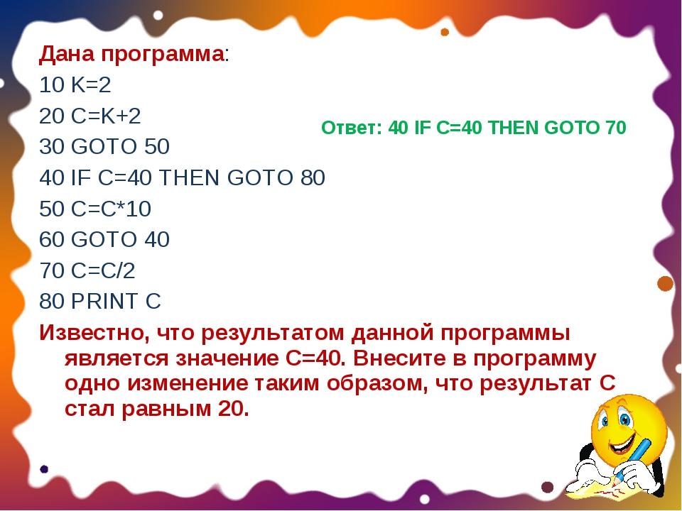 Дана программа: 10 K=2 20 C=K+2 30 GOTO 50 40 IF C=40 THEN GOTO 80 50 C=C*10...