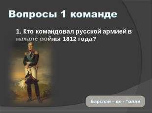 1. Кто командовал русской армией в начале войны 1812 года?