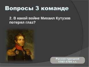2. В какой войне Михаил Кутузов потерял глаз?