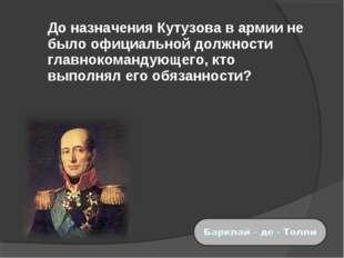 До назначения Кутузова в армии не было официальной должности главнокомандующ