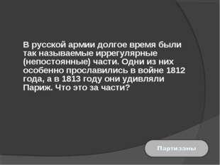 В русской армии долгое время были так называемые иррегулярные (непостоянные)