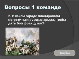 2. В каком городе планировали встретиться русские армии, чтобы дать бой фран