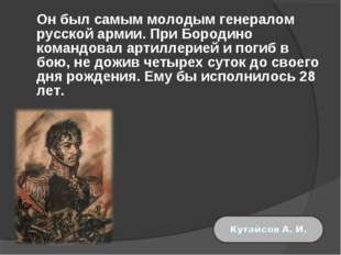 Он был самым молодым генералом русской армии. При Бородино командовал артилл