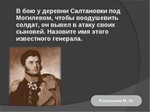 В бою у деревни Салтановки под Могилевом, чтобы воодушевить солдат, он вывел
