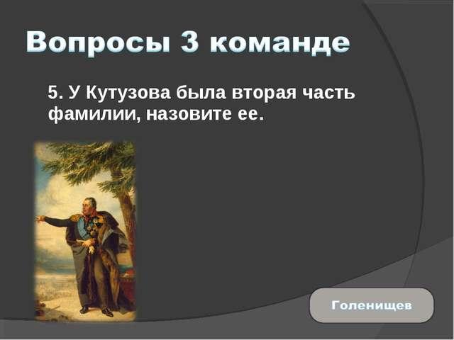 5. У Кутузова была вторая часть фамилии, назовите ее.