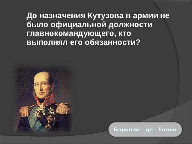 До назначения Кутузова в армии не было официальной должности главнокомандующ...