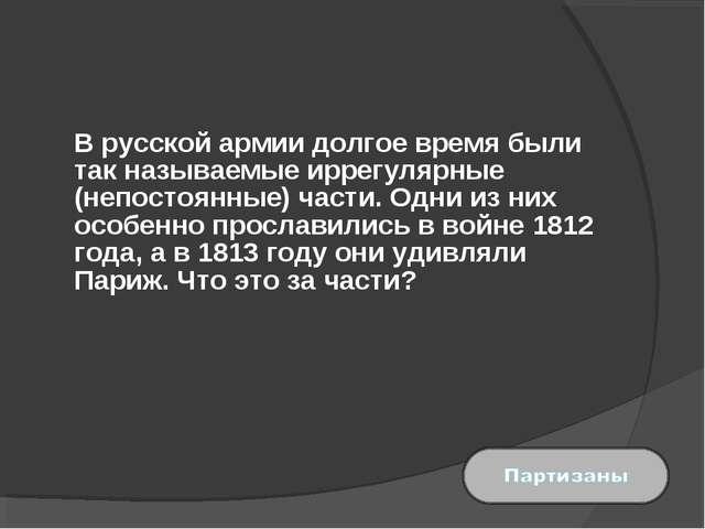 В русской армии долгое время были так называемые иррегулярные (непостоянные)...