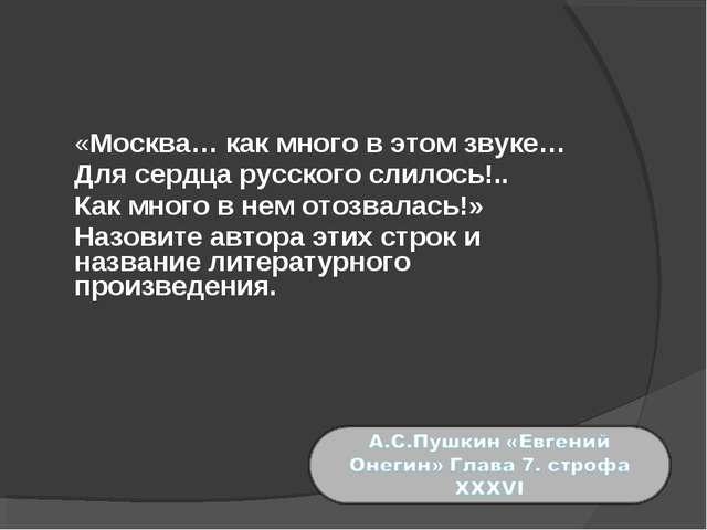 «Москва… как много в этом звуке… Для сердца русского слилось!.. Как много...
