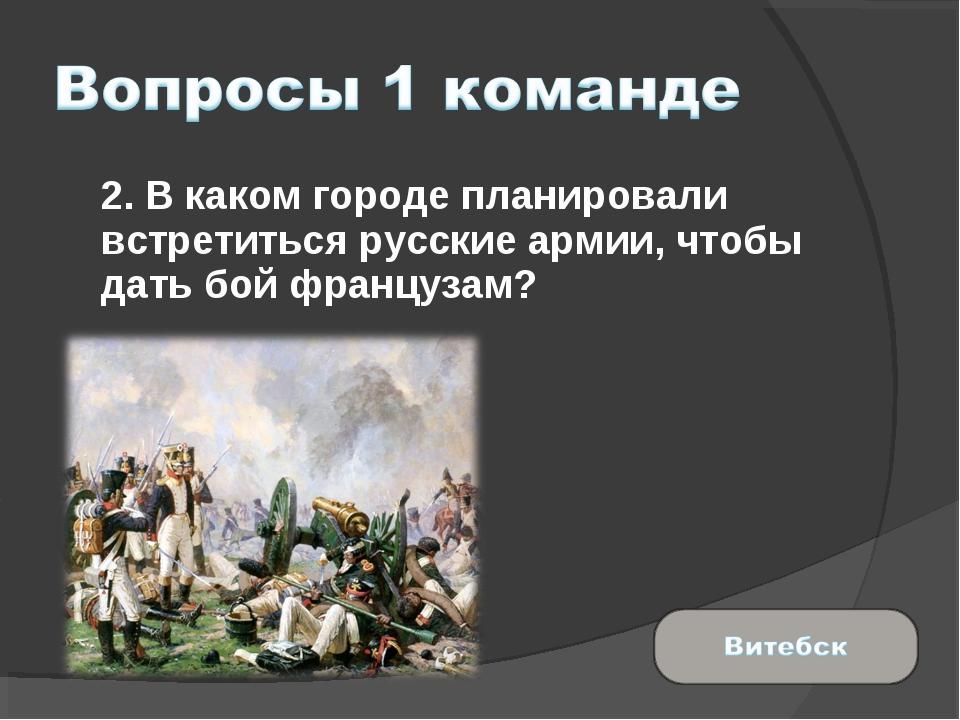 2. В каком городе планировали встретиться русские армии, чтобы дать бой фран...