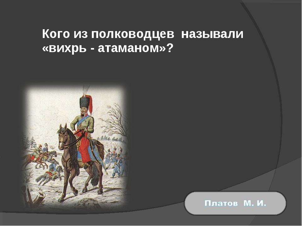 Кого из полководцев называли «вихрь - атаманом»?