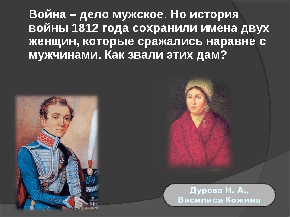 Война – дело мужское. Но история войны 1812 года сохранили имена двух женщин...