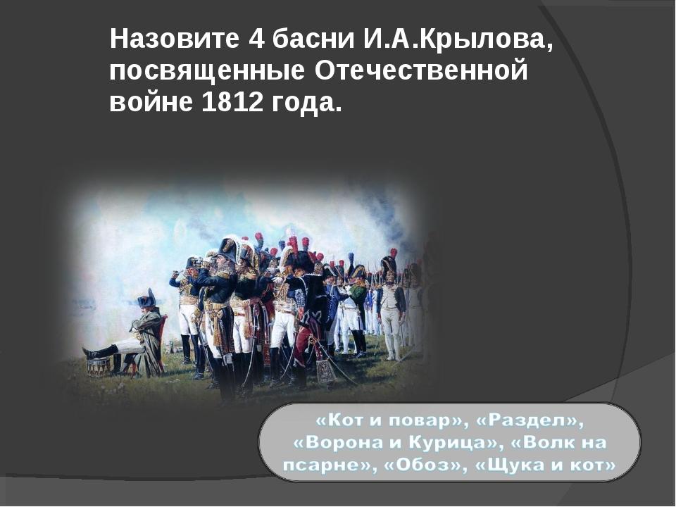 Назовите 4 басни И.А.Крылова, посвященные Отечественной войне 1812 года.