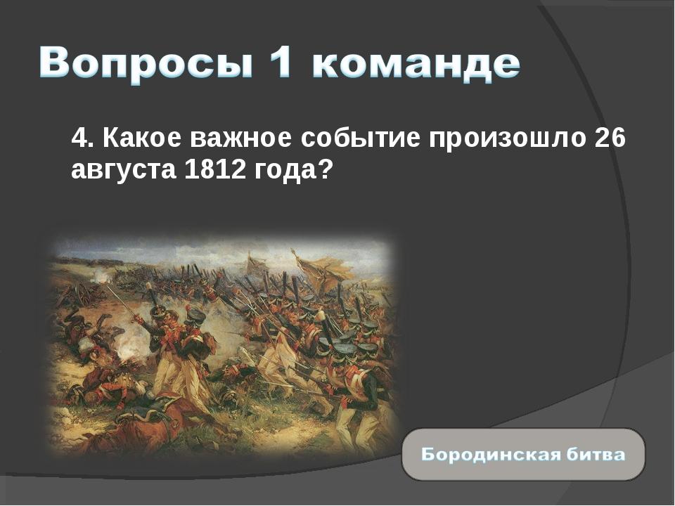 4. Какое важное событие произошло 26 августа 1812 года?