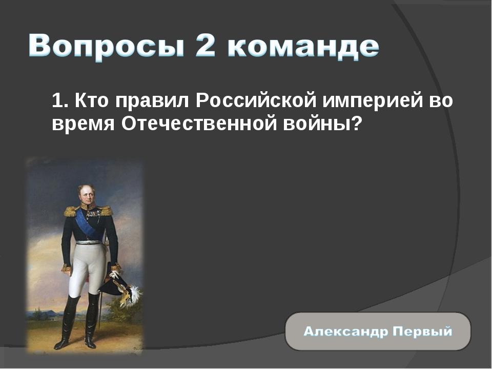 1. Кто правил Российской империей во время Отечественной войны?