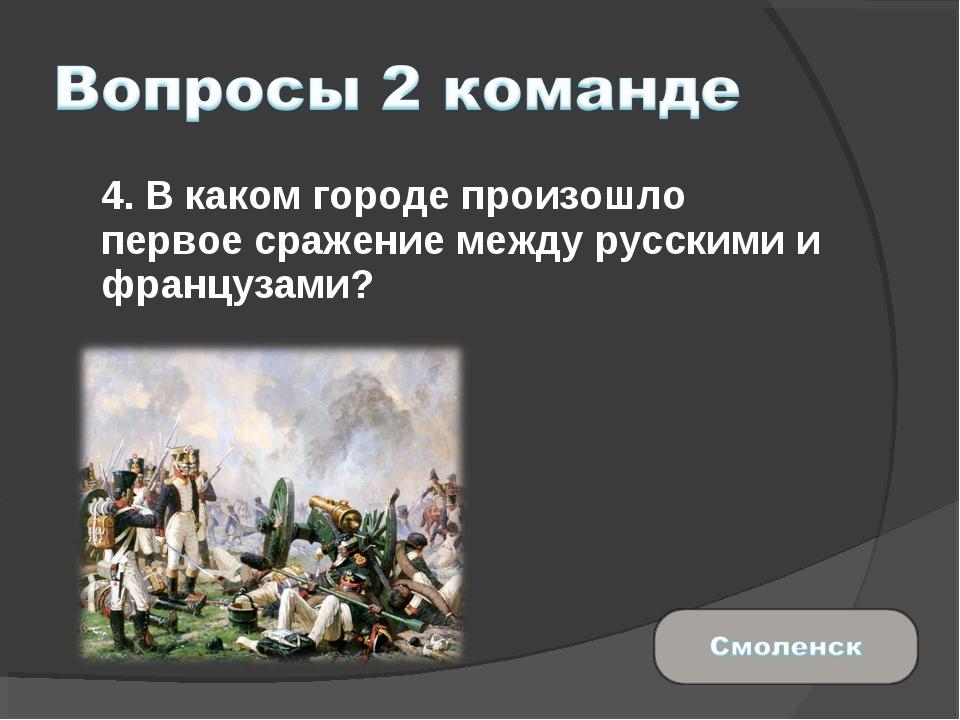 4. В каком городе произошло первое сражение между русскими и французами?