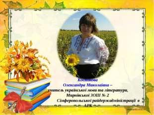 Костікова Олександра Миколаївна – учитель української мови та літератури, Ми