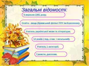 Загальні відомості: Учитель 1 категорії; 12 років ( пед. стаж і загальний);