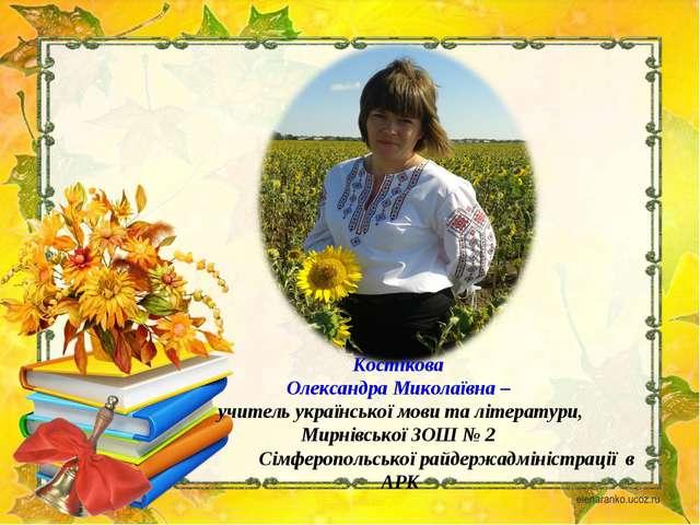 Костікова Олександра Миколаївна – учитель української мови та літератури, Ми...