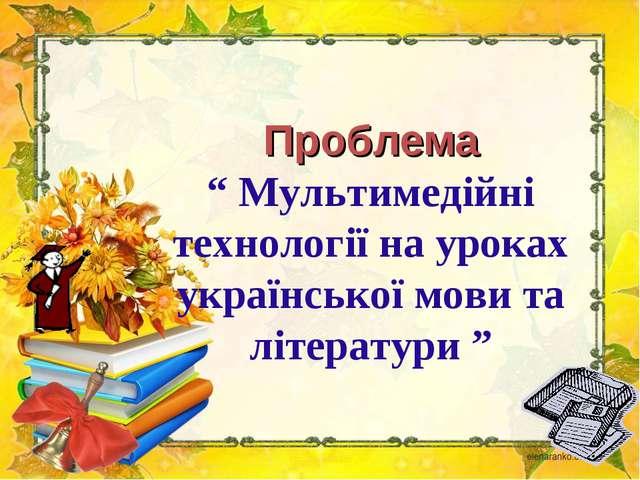 """Проблема """" Мультимедійні технології на уроках української мови та літератури """""""