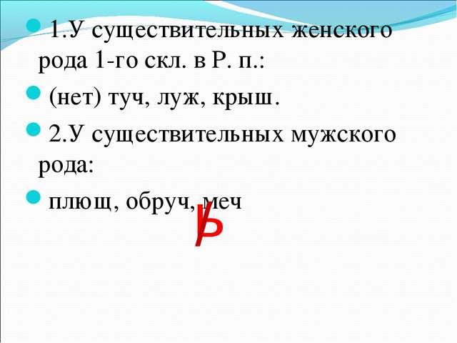 1.У существительных женского рода 1-го скл. в Р. п.: (нет) туч, луж, крыш. 2....