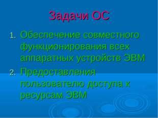 Задачи ОС Обеспечение совместного функционирования всех аппаратных устройств