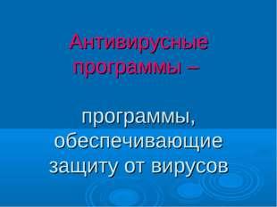 Антивирусные программы – программы, обеспечивающие защиту от вирусов