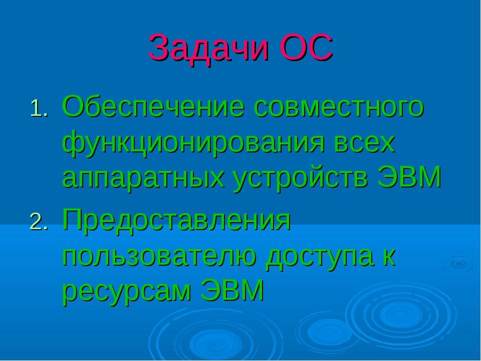 Задачи ОС Обеспечение совместного функционирования всех аппаратных устройств...