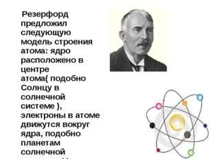 Резерфорд предложил следующую модель строения атома: ядро расположено в цент