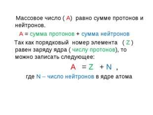Массовое число ( А) равно сумме протонов и нейтронов. А = сумма протонов + с