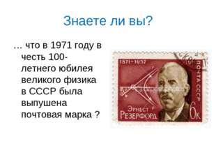 Знаете ли вы? … что в 1971 году в честь 100- летнего юбилея великого физика в