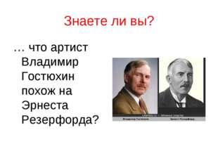 Знаете ли вы? … что артист Владимир Гостюхин похож на Эрнеста Резерфорда?