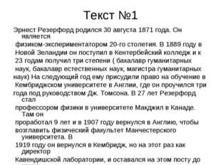 Текст №1 Эрнест Резерфорд родился 30 августа 1871 года. Он является физиком-э